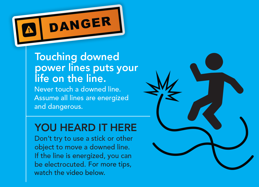 Touching downed power lines puts your life on the line. Never touch a downed line. Assume all lines are energized and dangerous. You heard it here. Don't try to use a stick or other objsect to move a downed line. If the line is energized, you can be electrocuted. Learn more.