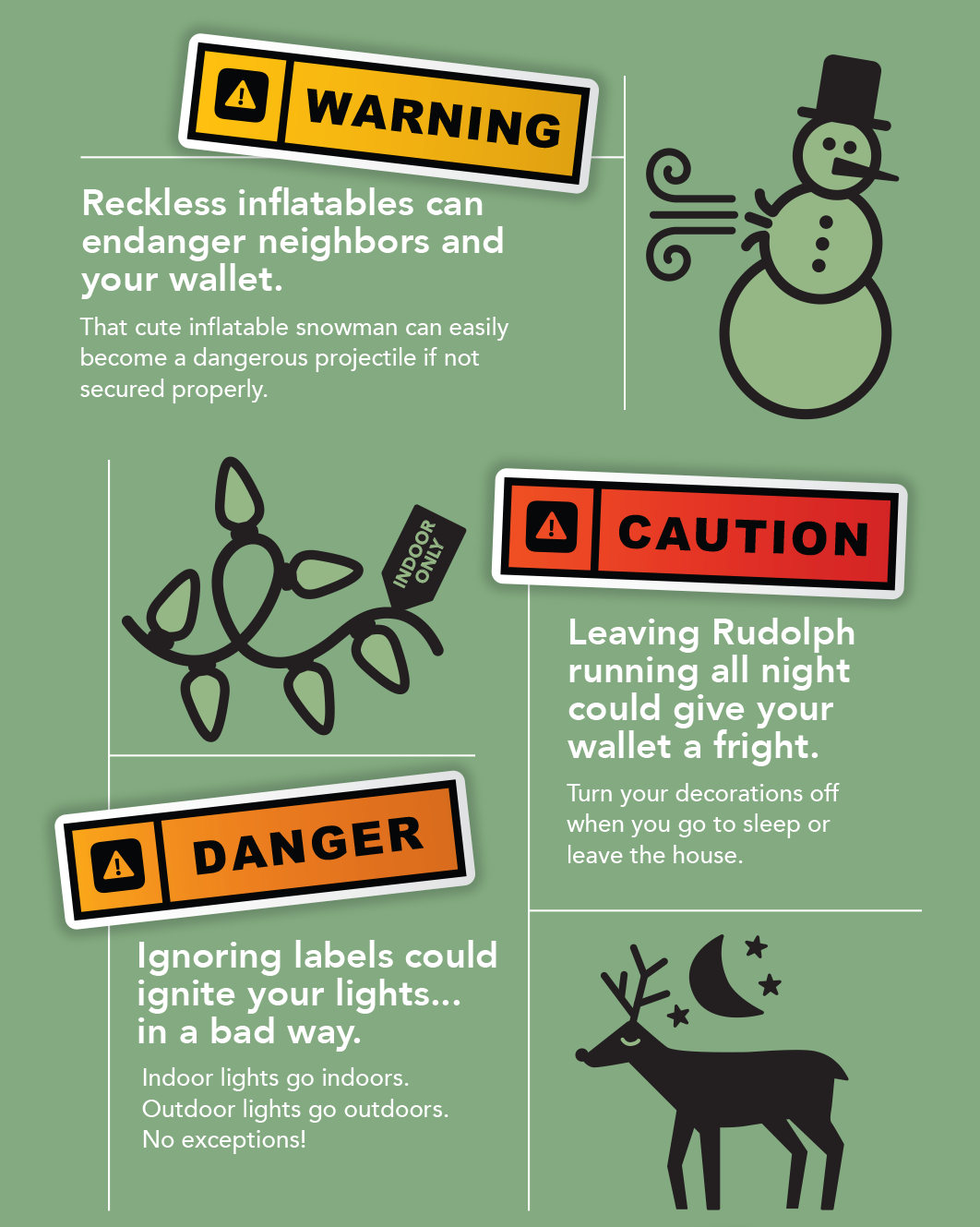 Number 6 Warning: Reckless inflatables can endanger neighbors and your wallet. That cute inflatable snowman can easily become a dangerous projectile if not secured properly. Number 7 Caution: Leaving Rudolph running all night could give your wallet a fright. Turn your decorations off when you go to sleep or leave the house. Number 7 Danger: Ignoring labels could ignite your lights in a bad way. Indoor lights go indoors. Outdoor lights go outdoors. No exceptions.