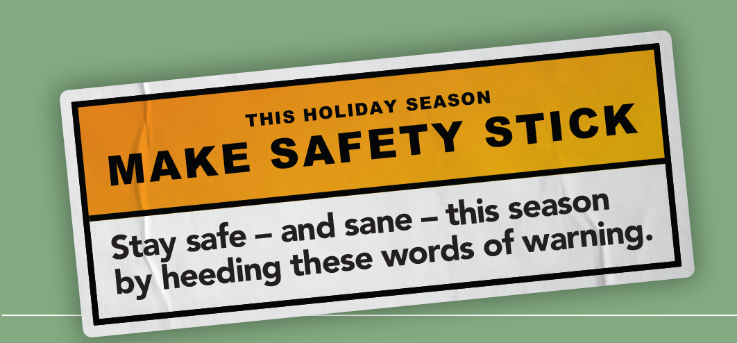 This holiday season make safety stick. Stay safe and sane this season by heeding these words of warning.