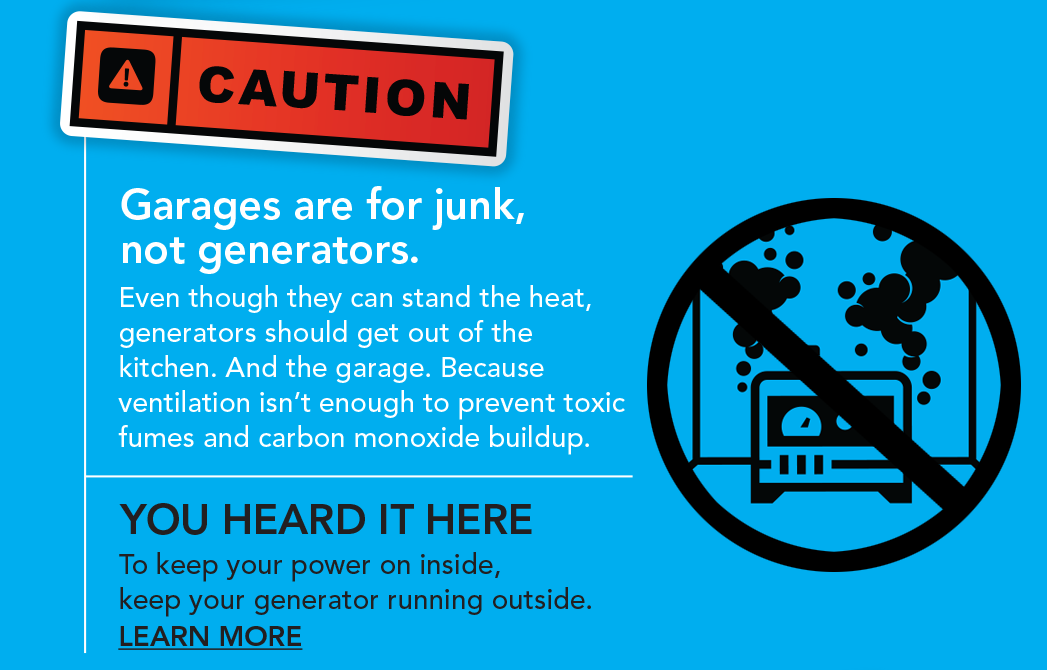 Garages are for junk, not generators. Even though they can stand the heat, generators should get out of the kitchen. And the garage. Because ventilation isn't enough to prevent toxic fumes and carbon monoxide buildup. You heard it here. To keep your power on inside, keep your generator running outside. Learn more.