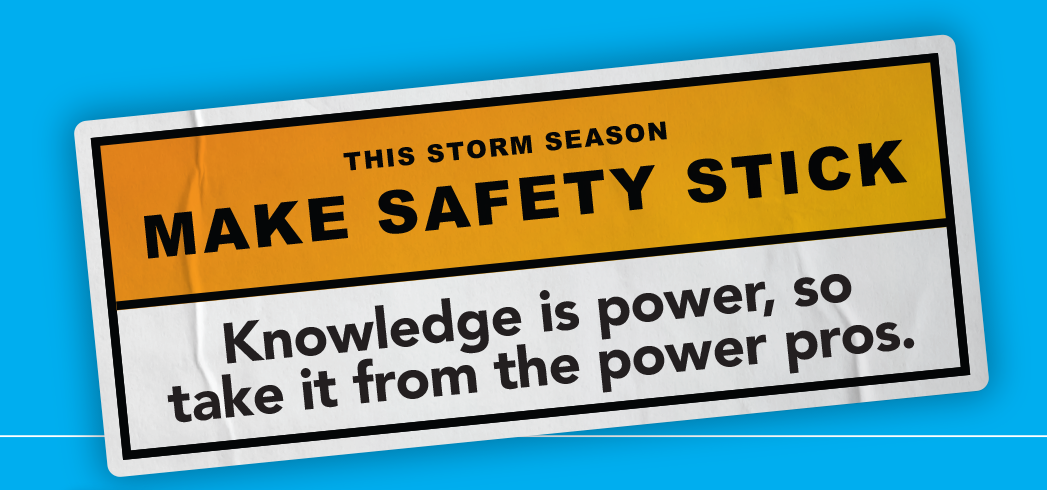 This storm season, make safety stick. Knowledge is power, so take it from the power pros.