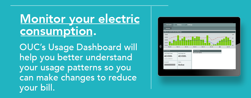 Monitor your electric consumption. OUC's usage dashboard will help you better understand your usage patterns and therefore reduce your bill.