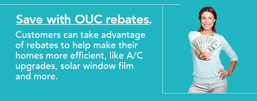 Save with OUC's rebates and incentives.OUC customers can take advantage of robust rebates and incentives to make their homes more efficient, which includes air conditioning upgrades.