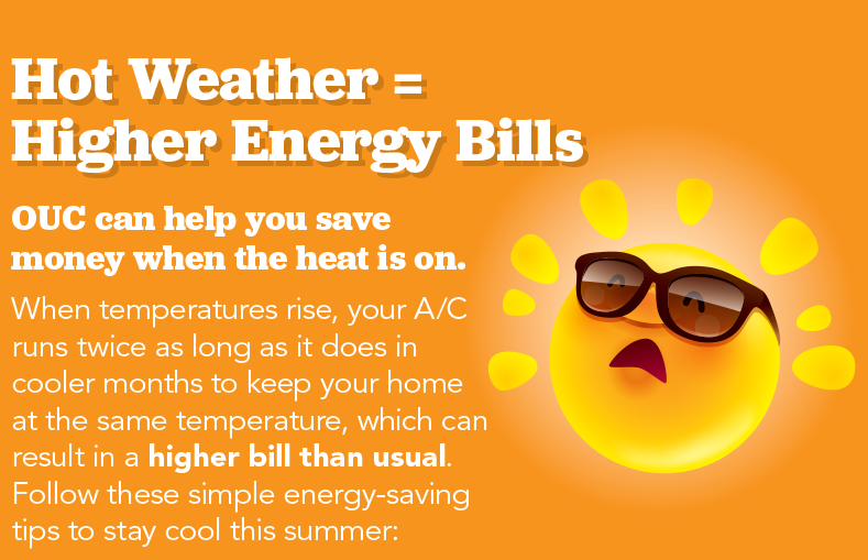 Hot Weather Equals Higher Energy Bills. OUC can help you save money when the heat is on. When the temperatures rise, your A/C runs twice as long as it does in the cooler months to keep your home at the same temperature, which can result in a higher bill than usual. Follow these simple energy-saving tips to stay cool this summer.