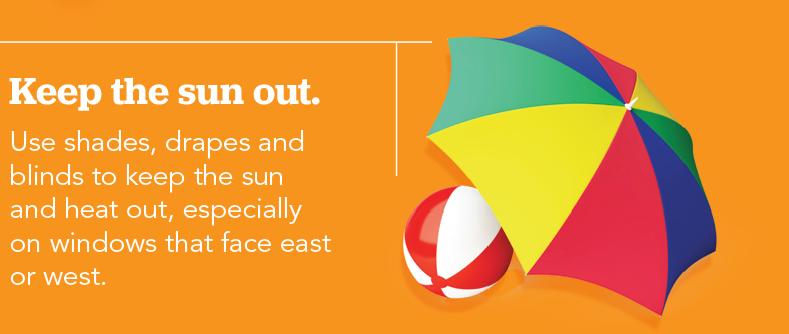 No permita que entre el sol. Use parasoles, cortinas y persianas para no dejar entrar los rayos del sol ni el calor, especialmente en ventanas orientadas al este o al oeste.