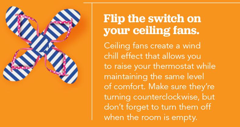 Accione el interruptor de los ventiladores de techo. Ceiling fans create a wind chill effect that allows you to raise your thermostat while maintaining the same level of comfort. Asegúrese de que funcionen en el sentido contrario a las agujas del reloj, pero no olvide apagarlos cuando la habitación está vacía.