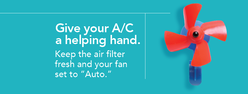 Give your A/C a helping a hand. Keep the air filter fresh and your fan set to