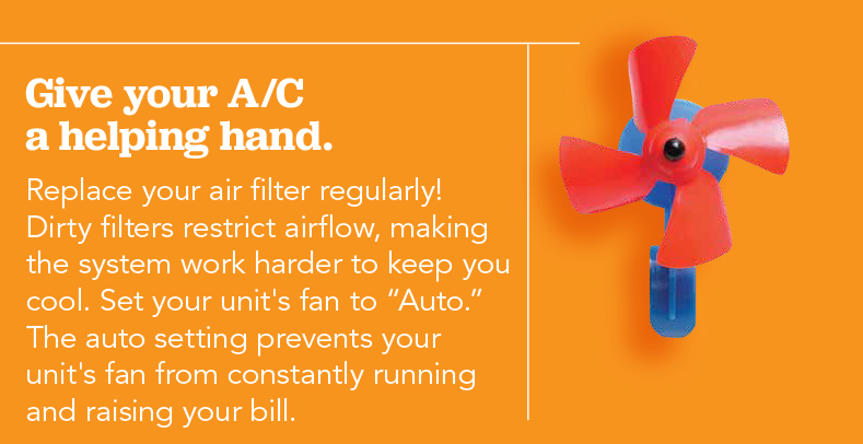 Colabore con el aire acondicionado. Replace your air filter regularly! Dirty filters restrict airflow, making the system work harder to keep you cool. Set your unit's fan to auto. The auto setting prevents your unit's fan from constantly running and raising your bill.
