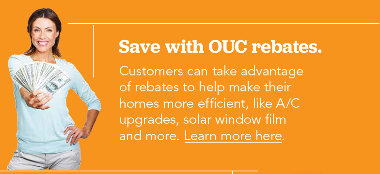 Save with OUC rebates. Customers can take advantage of rebates to help make their homes efficient, like A/C upgrades, solar window film and more.