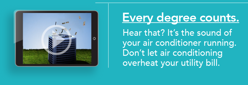 Every degree counts. Hear that? It's the sound of your air conditioner running. Don't let air conditioning overheat your utility bill